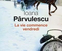 La vie commence un vendredi – Ioana Pârvulescu