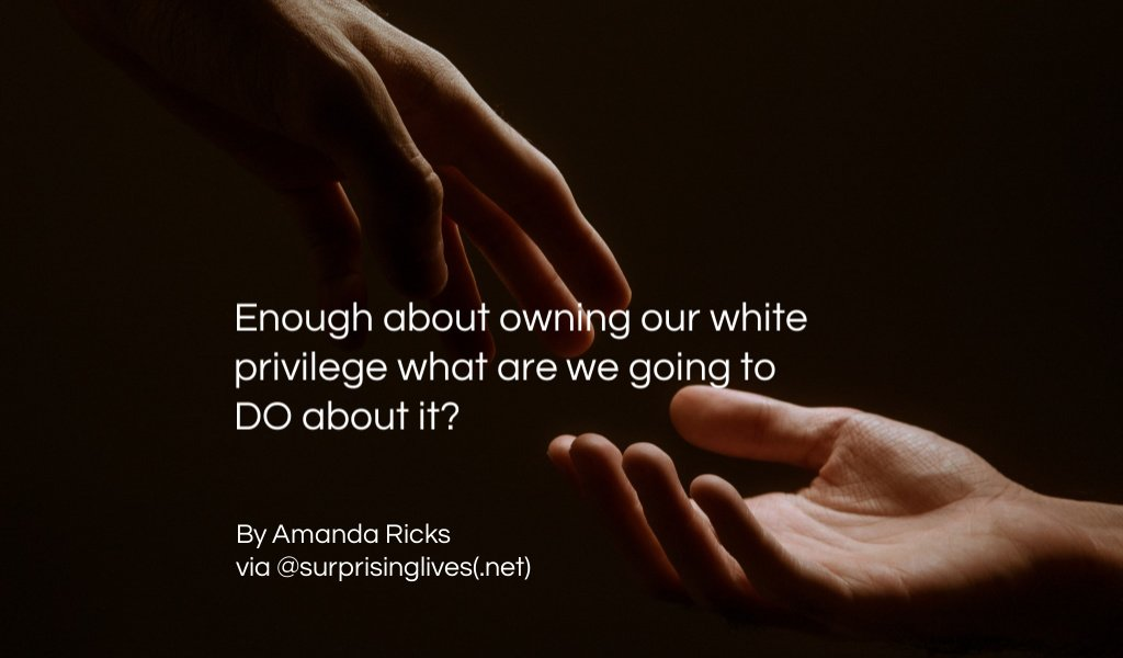 Enough about owning our white privilege what are we going to DO about it?