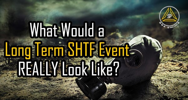 What Would a Long Term SHTF Event REALLY Look Like