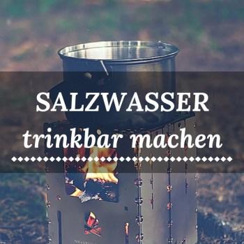 Salzwasser trinkbar machen - Mit und ohne Feuer
