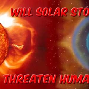 Will Solar Storms Threaten Humanity?