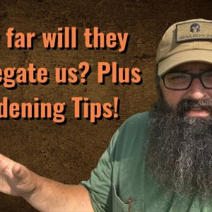 How far will they Segregate us? Plus gardening tips!!