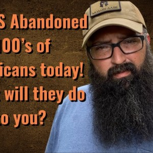 The US abandoned 100's of Americans today! What will they do to you?