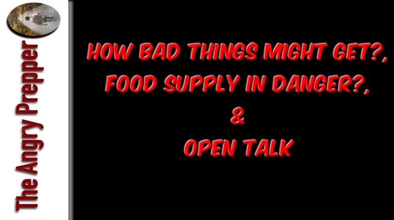 How Bad Things Might Get?, Food Supply In Danger?, & Open Talk