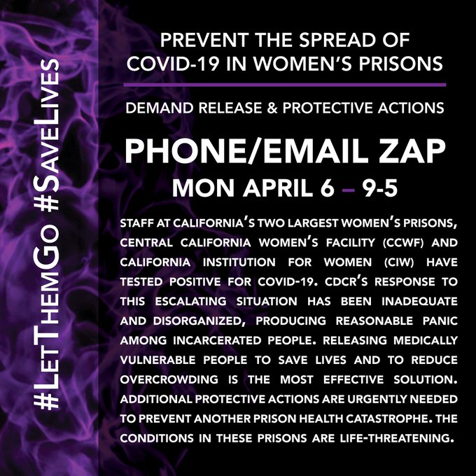 PREVENT THE SPREAD OF COVID-19 IN WOMEN'S PRISONS DEMAND RELEASE & PROTECTIVE ACTIONS PHONE/EMAIL ZAP MON, APRIL 6 (9-5) Staff at California's two largets women's prisons, Central California Women's Facility (CCWF) and California Institution for Women (CIW) have tested positive for COVID-19. CDCR's Response to this escalating situation has been inadequate and disorganized, producing reasonable panic among incarcerated people. Releasing medically vulnerable people to save lives and to reduce overcrowding is the most effective solution. Additional protective actions are urgently needed to prevent another prison health catastrophe. The conditions in these prisons are life-threatening.