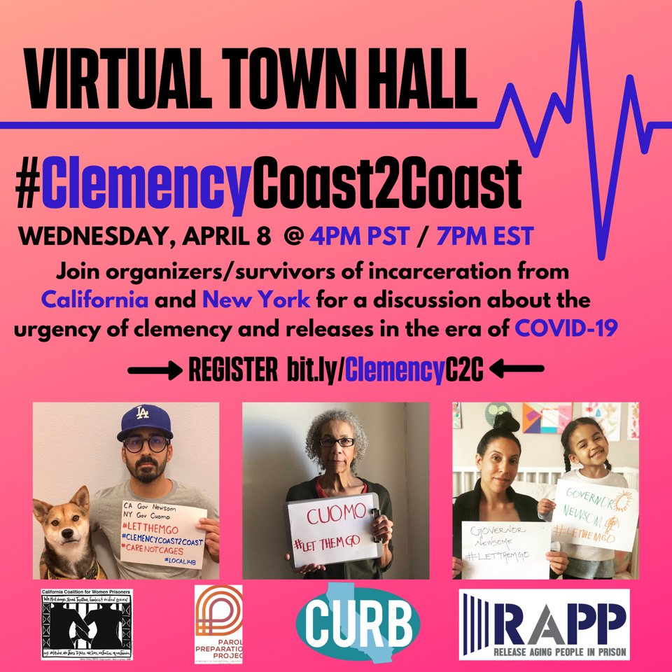 #ClemencyCoast2Coast Virtual Town Hall Hosted by California Coalition for Women Prisoners, Parole Preparation Project, CURB, and Release Aging People in Prison Wednesday, April 8 @ 4pm PT/7pm ET Join organizers and survivors of incarceration from California and New York for a discussion about the urgency of clemency and release in the era of COVID-19. Register: bit.ly/ClemencyC2C