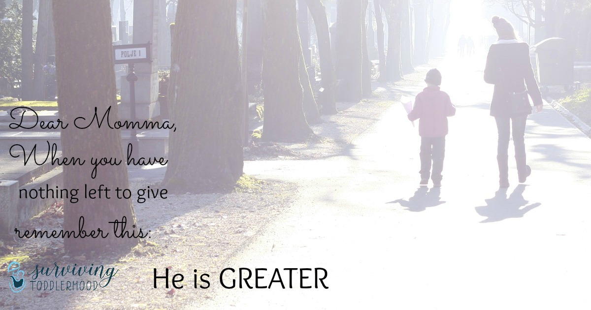 Dear Momma, He is GREATER. When you are weak, HE is STRONG.