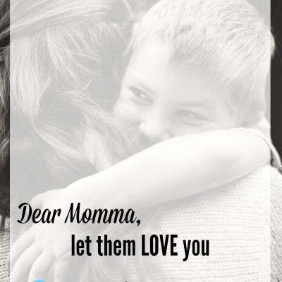Dear Momma, Let them love you…