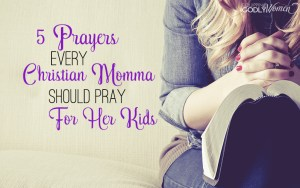 5 Prayers Every Christian Momma Should Pray Blog