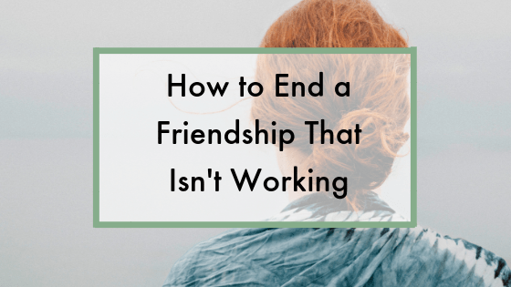How to end a friendship that isn't working