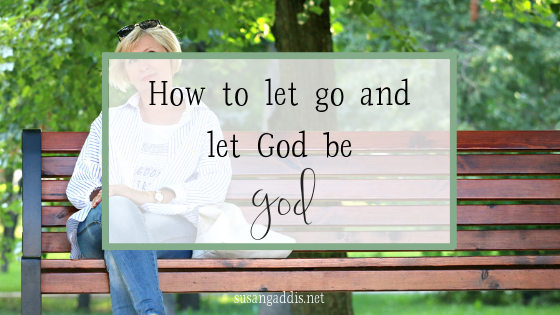 How to let go and let God be God in your life