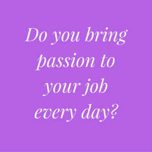 do-you-bring-your-passion-to-your-job-every-day
