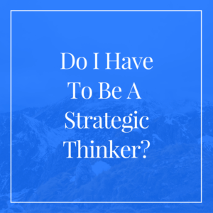 do-i-have-to-be-a-strategic-thinker
