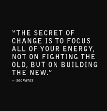 Quote by Socrates: the secret of change is to focus all of your energy, not on fighting the old, but on building the new.