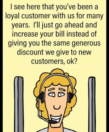 """I see here that you've been a loyal customer with us for many years. I'll just go ahead and increase your bills instead of giving you the same generous discount we give to new customers, okay?"