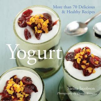 Yogurt: More Than 70 Delicious and Healthy Recipes: Sarina Jacobson, Photography by Danya Weiner