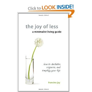 The Joy of Less, A Minimalist Living Guide: How to Declutter, Organize, and Simplify Your Life. Francine Jay