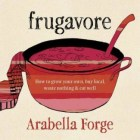 Book cover: Frugavore: How to Grow Organic, Buy Local, Waste Nothing, and Eat Well, By Arabella Forge