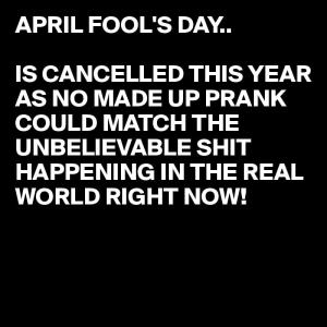 April Fools day is cancelled
