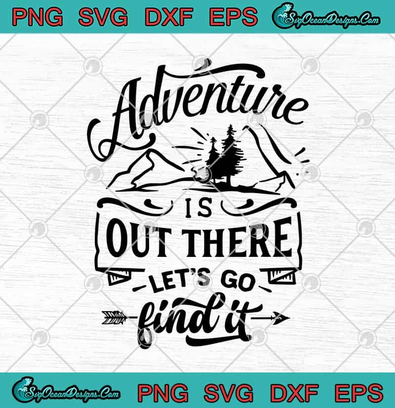 Download Adventure Is Out There Let's Go Find It SVG PNG EPS DXF ...
