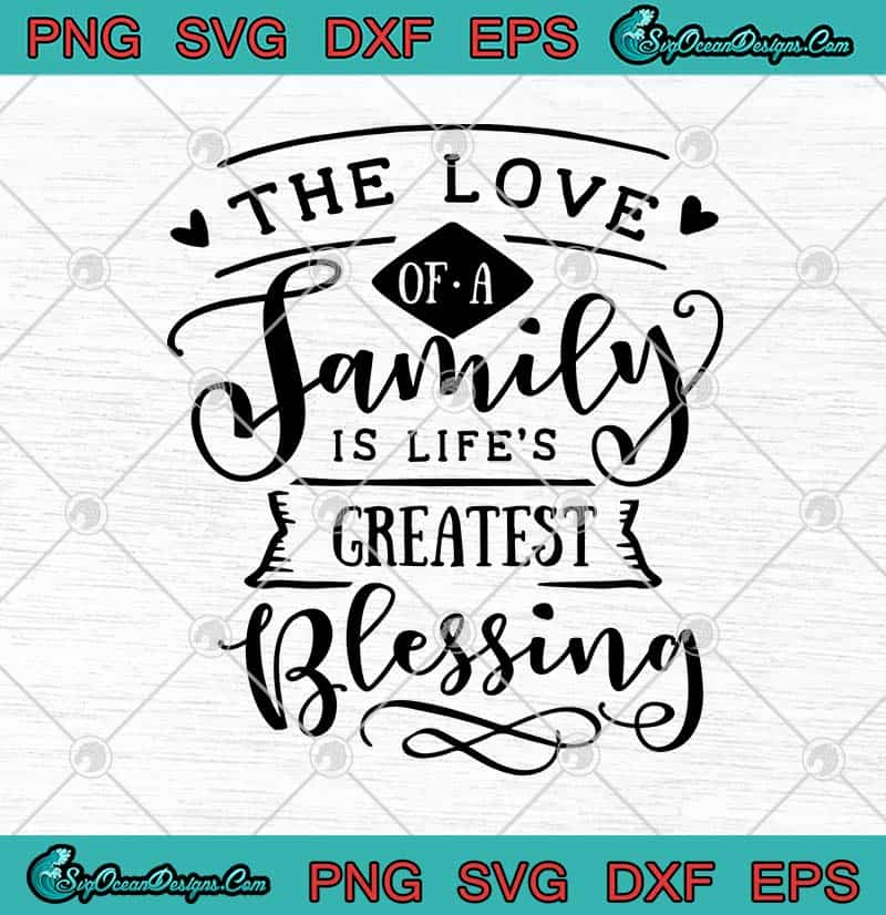 Download The Love Of A Family Is Life's Greatest Blessing SVG PNG ...
