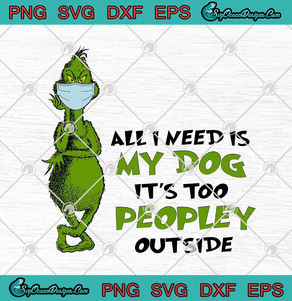 The Grinch Face Mask All I Need Is My Dog It S Too Peopley Outside Svg Png Eps Dxf Cricut File Silhouette Art Designs Digital Download