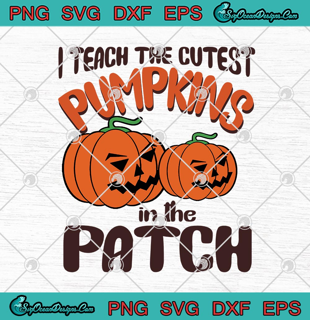 I Teach The Cutest Pumpkins In The Patch Funny Halloween Svg Png Eps Dxf Halloween Teacher Cricut File Silhouette Art Designs Digital Download