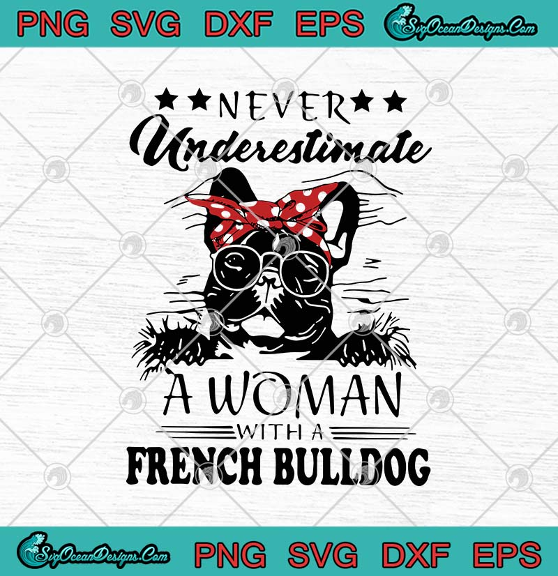 Never Underestimate A Woman With A French Bulldog Svg Png Eps Dxf Cricut File Silhouette Art Designs Digital Download