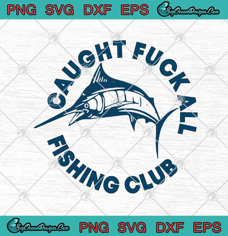 Swordfish Caught Fuck All Fishing Club Svg Png Eps Dxf Fishing Lover Svg Cricut File Silhouette Art Designs Digital Download