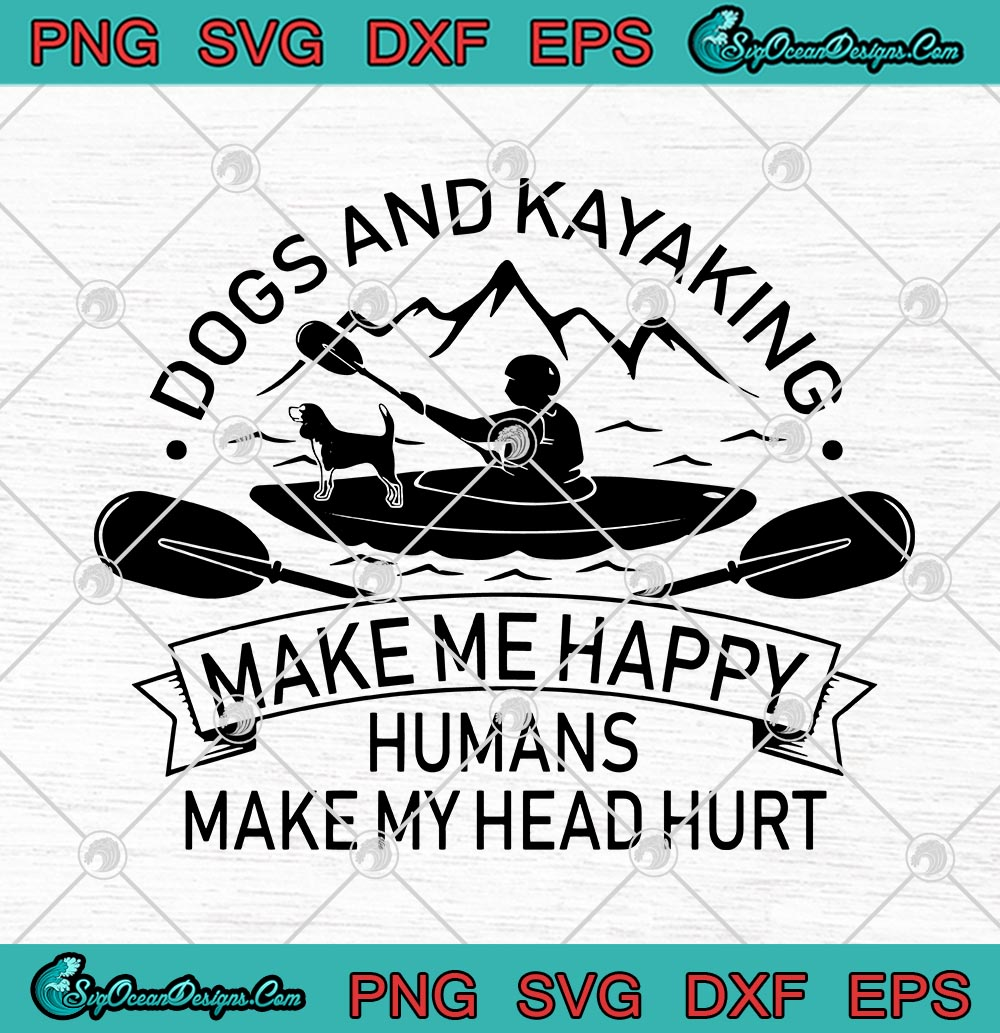 Download Dogs And Kayaking Make Me Happy Humans Make My Head Hurt Svg Png Eps Dxf Dog Lover Kayak Lover Cricut File Silhouette Art Svg Png Eps Dxf Cricut Silhouette