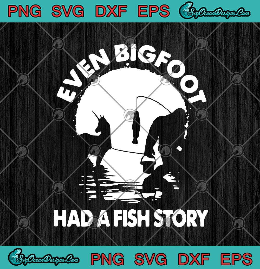 Download Even Bigfoot Had A Fish Story Funny Fishing Svg Png Eps Dxf Fishing Lover Cricut File Silhouette Art Svg Png Eps Dxf Cricut Silhouette Designs Digital Download