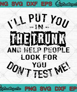 I'll Put You In The Trunk And Help People Look For You svg cricut