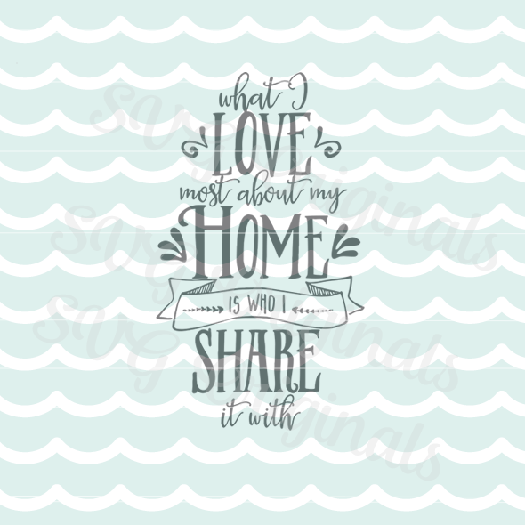 Download What I Love Most About My Home Is Who I Share It Wilth SVG ...