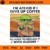 Baby Yoda I'm Afraid If I Give Up Coffee I'll Have To Replace It With Murder SVG