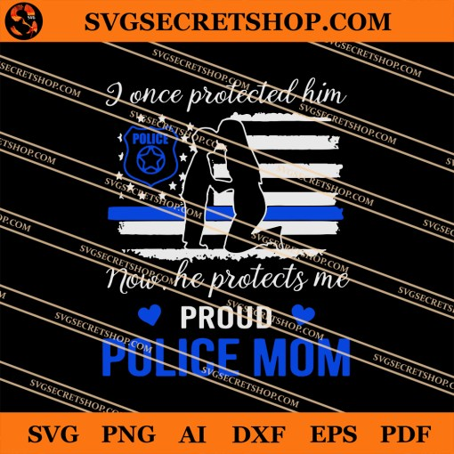I Once Protected Him Now He Protects Me Proud Police Mom SVG