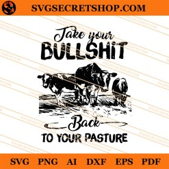 Take Your Bullshit Back To Your Pasture SVG
