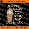 A Woman Cannot Survive On Coffee Alone She Also Needs Cats SVG
