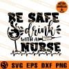 Be safe Drink With A Nurse SVG