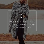 3 Reasons Why God Allows Trials and Tribulations