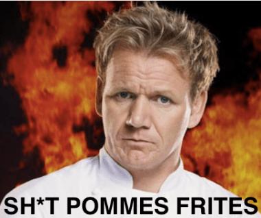 Gordon Ramsay Shit Pommes Frites