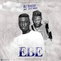 BJ Show ft Seyi vibez – Ebe
