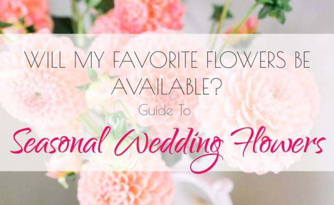 Will My Favorite Flowers Be Available? Guide To Seasonal Wedding Flowers