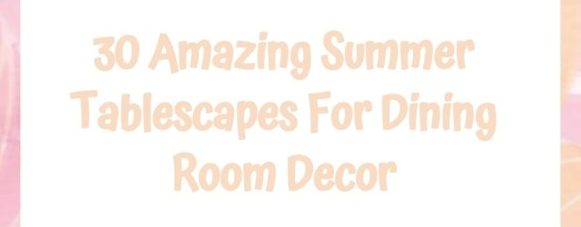 30 Amazing Summer Tablescapes For Dining Room Decor