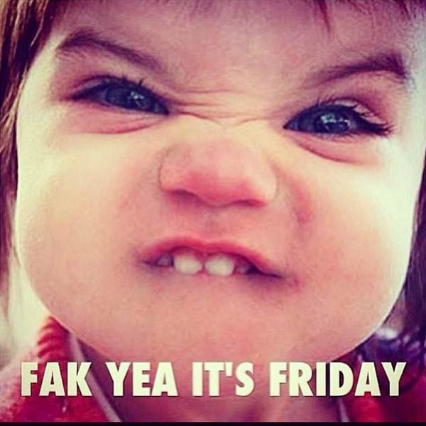 Fak yea its friday