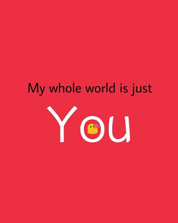 my whole world is just you