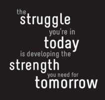 the struggle today is strength tomorrow