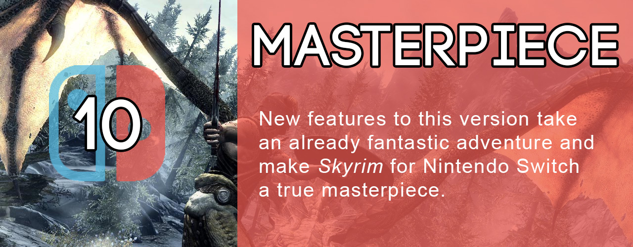 10; masterpiece; new features to this version take an already fantastic adventure and make skyrim for nintendo switch a true masterpiece