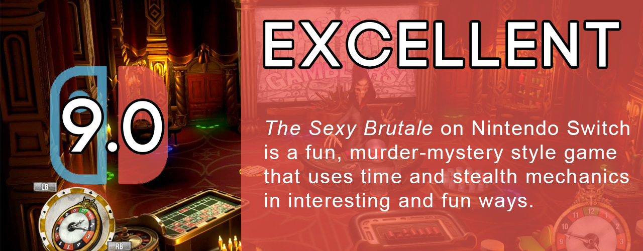 9.0; excellent; The Sexy Brutale on Nintendo Switch is a fun, murder-mystery style game that uses time and stealth mechanics in interesting and fun ways