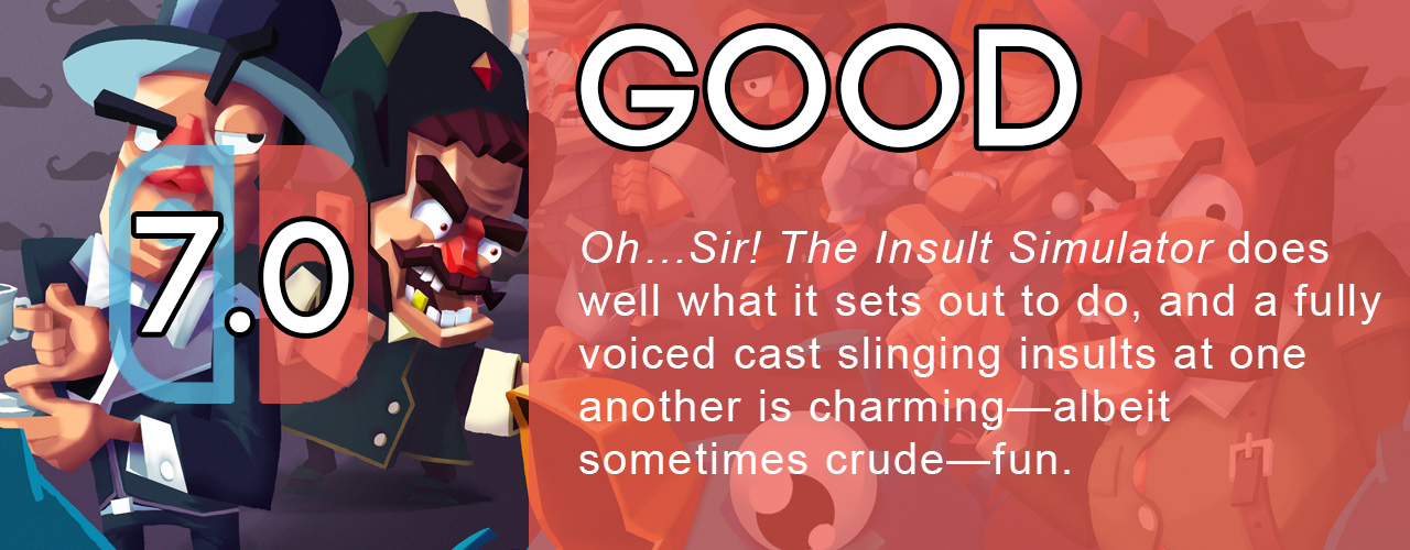 7.0; good; Oh…Sir! The Insult Simulator does well what it sets out to do, and a fully voiced cast slinging insults at one another is charming—albeit sometimes crude—fun.