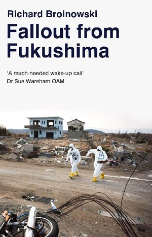 In 'Fallout from Fukushima', Adjunct Professor Richard Broinowski puts this nuclear tragedy in context, tracing a path back through Tokyo, Three Mile Island, and Chernobyl.